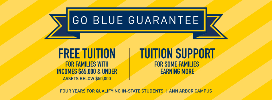 Go Blue Guarantee - Free tuition for families with incomes $65,000 & under and assets below $50,000 - Tuition support for some families earning more - Four years for qualifying in-state students - Ann Arbor campus